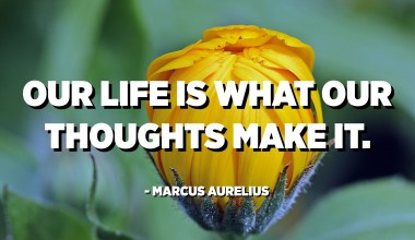 Our life is what our thoughts make it. - Marcus Aurelius