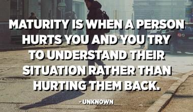 La maduresa és quan una persona et fa mal i intentes entendre la seva situació en lloc de fer-los mal. - Desconegut