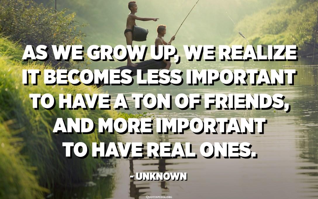 مع تقدمنا في العمر ، ندرك أنه من المهم أن يكون لديك الكثير من الأصدقاء ، والأهم من ذلك أن يكون لديك أصدقاء حقيقيون. - مجهول