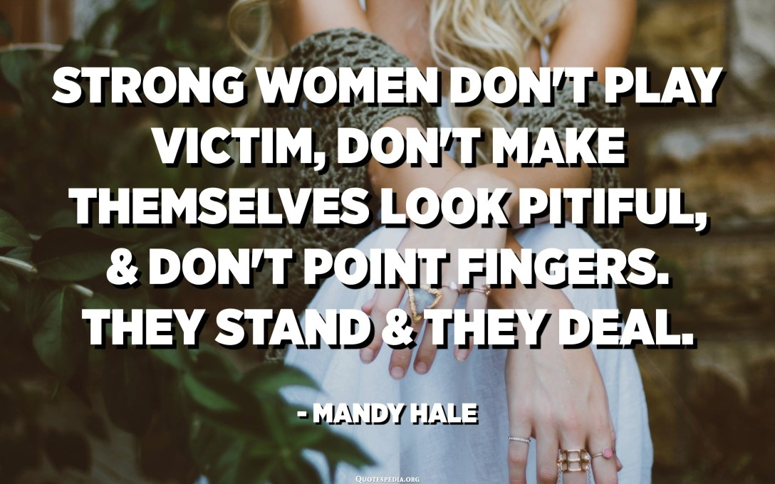 Strong women don't play victim, don't make themselves look pitiful, & don't point fingers. They stand & they deal. - Mandy Hale