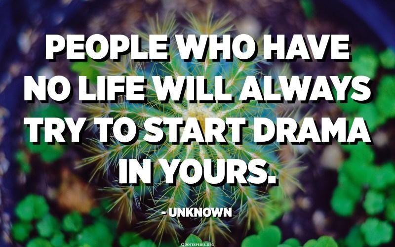 Les persones que no tenen vida sempre intentaran iniciar un drama en la seva. - Desconegut