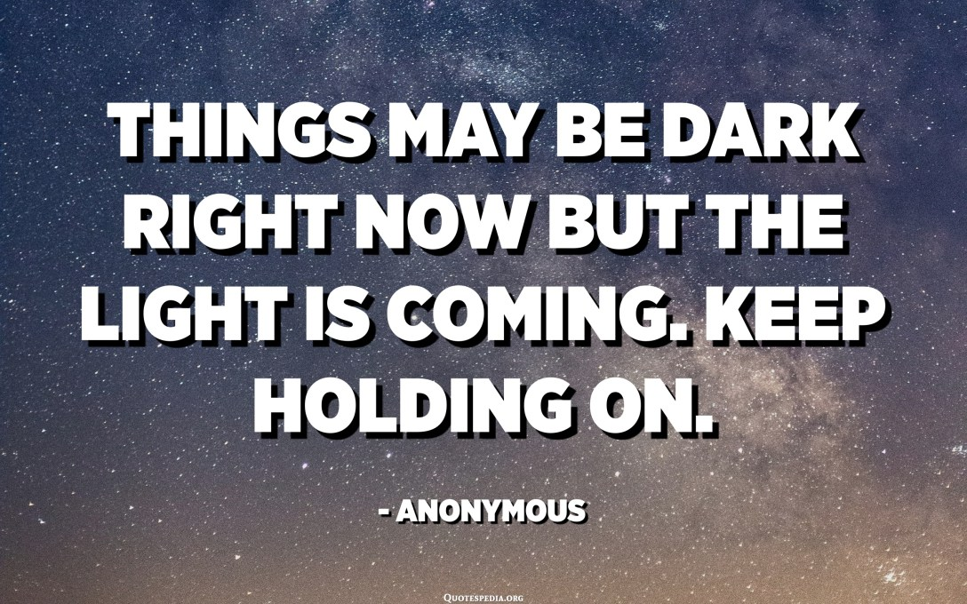 Things may be dark right now but the light is coming. Keep holding on. - Anonymous