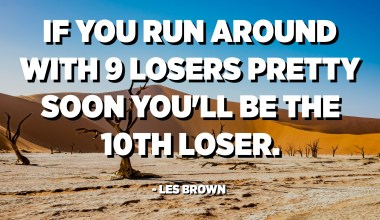 If you run around with 9 losers pretty soon you'll be the 10th loser. - Les Brown
