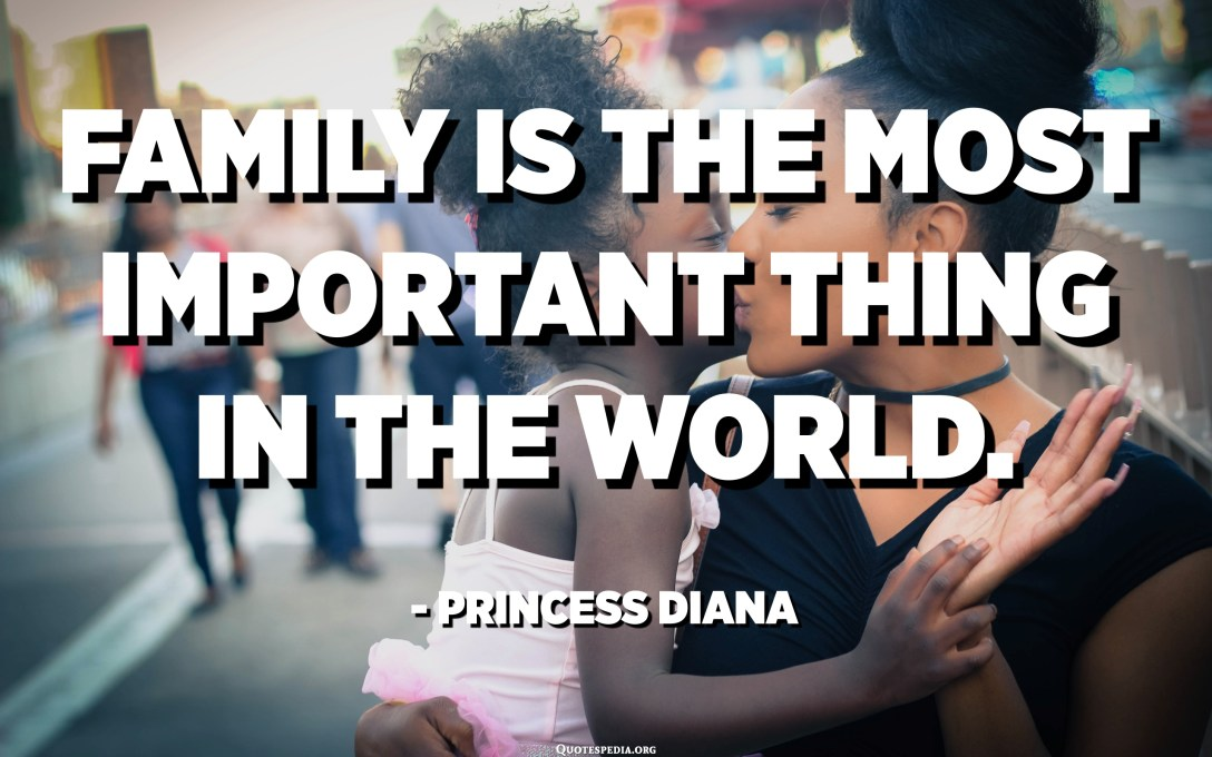 Family is the most important thing in the world. - Princess Diana