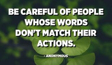 Wees voorzichtig met mensen van wie de woorden niet overeenkomen met hun acties. - Anoniem