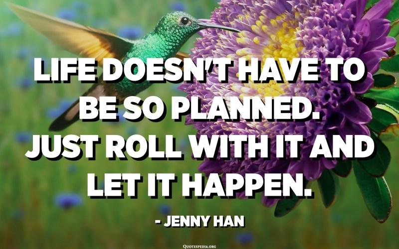 La vida no ha de ser tan planificada. Només cal rodar-hi i deixar-ho passar. - Jenny Han
