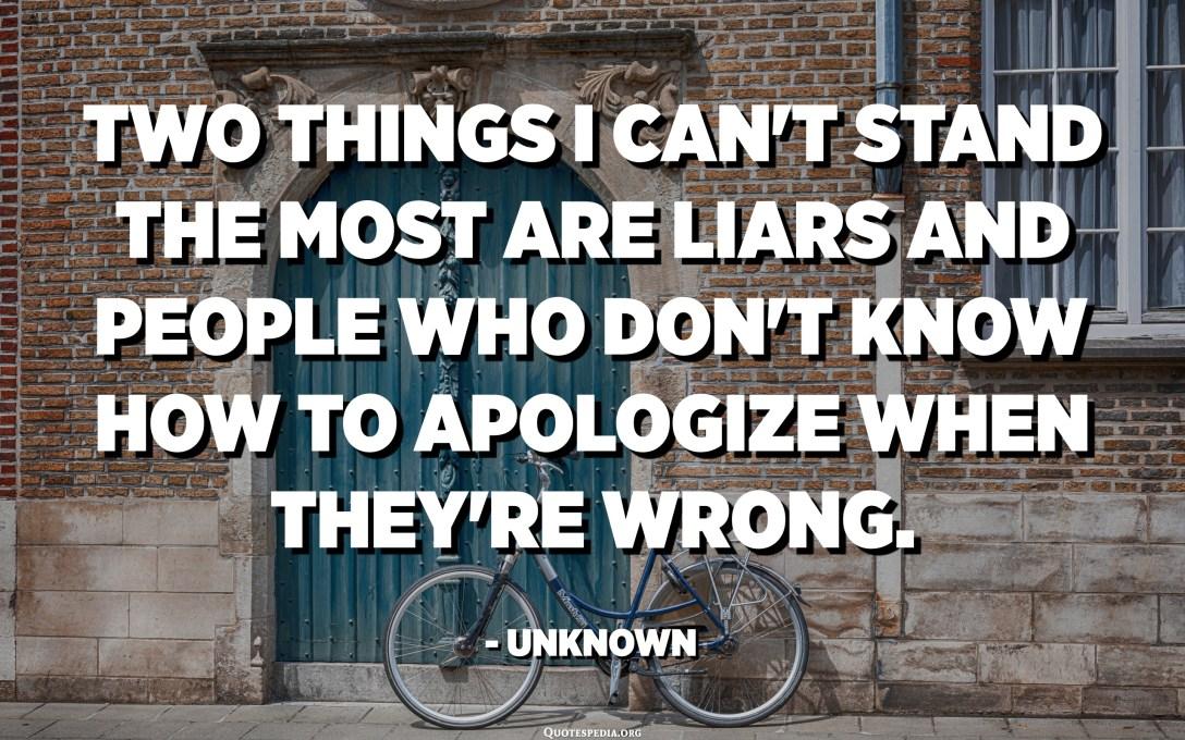 Dues coses que no puc suportar són els mentiders i les persones que no saben disculpar-se quan s'equivoquen. - Desconegut