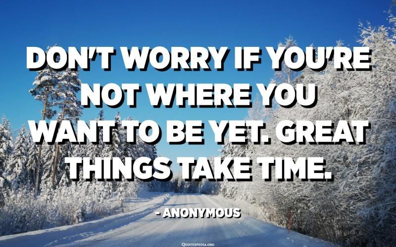 તમે જ્યાં રહેવા માંગો છો ત્યાં ન હોવ તો ચિંતા કરશો નહીં. મહાન વસ્તુઓ સમય લે છે. અનામિક