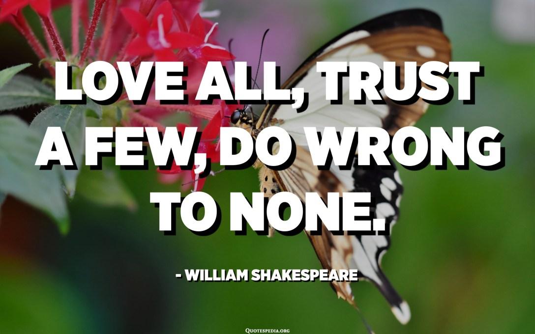 Liebe alle, vertraue ein paar, tue niemandem Unrecht. - William Shakespeare