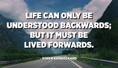 Life can only be understood backwards; but it must be lived forwards. - Soren Kierkegaard