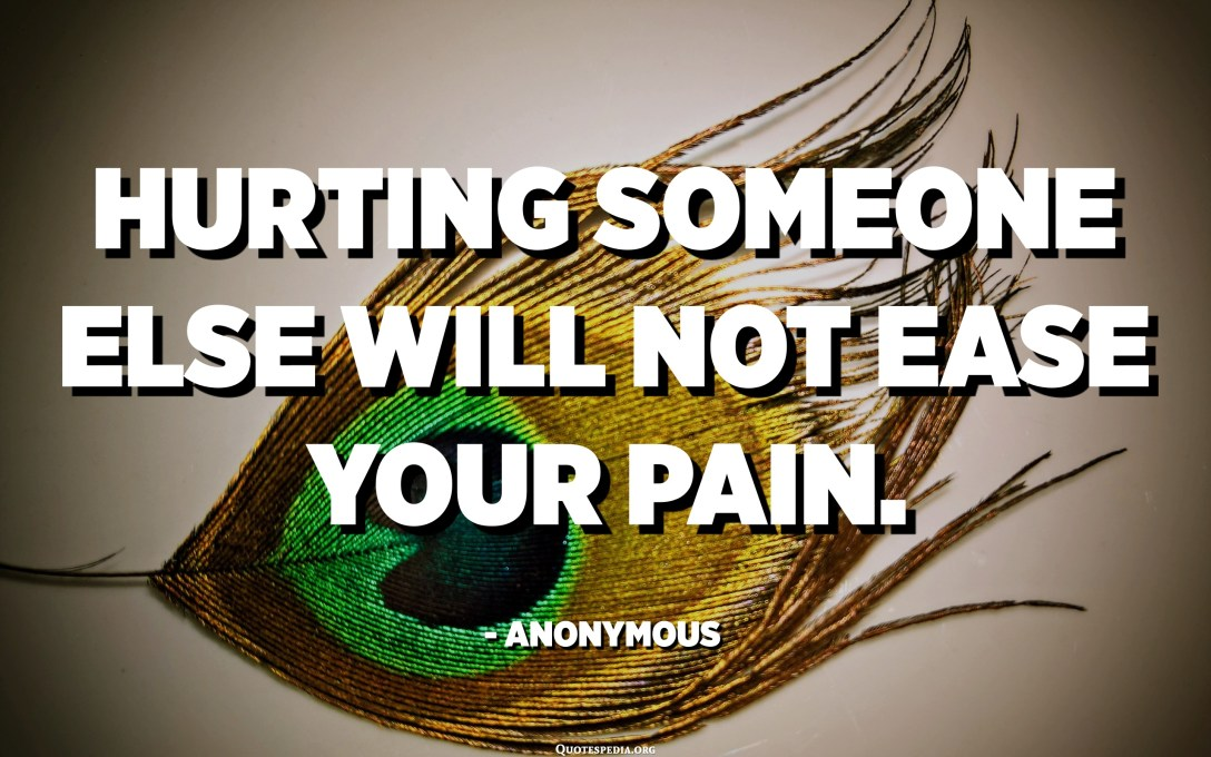 Hurting someone else will not ease your pain. - Anonymous