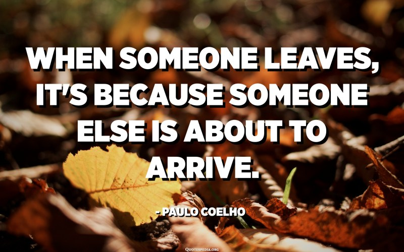 When someone leaves, it's because someone else is about to arrive. - Paulo Coelho