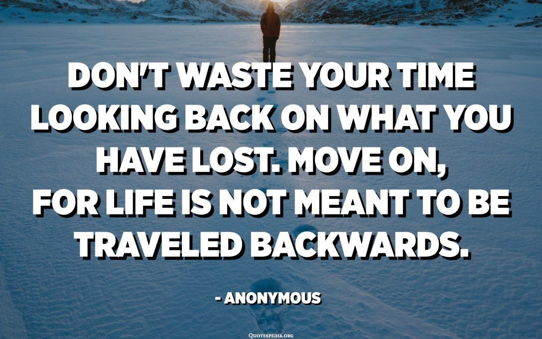 Don't waste your time looking back on what you have lost. Move on, for life is not meant to be traveled backwards. - Anonymous