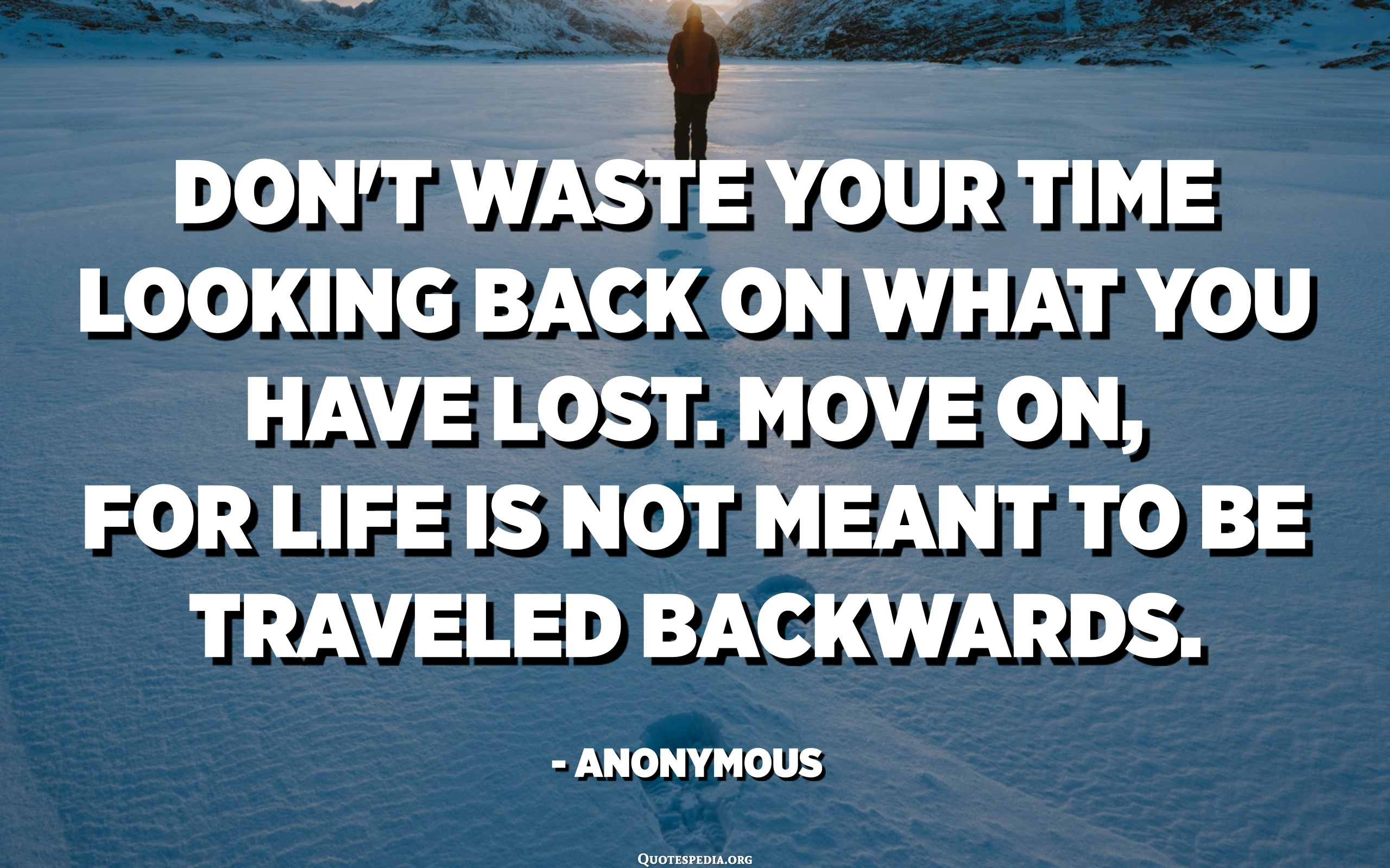 Don T Waste Your Time Looking Back On What You Have Lost Move On For Life Is Not Meant To Be Traveled Backwards Anonymous Quotes Pedia