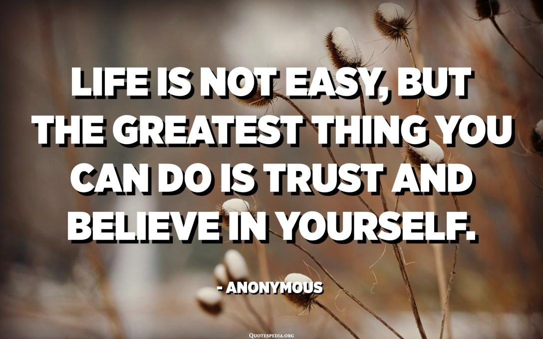 인생은 쉽지 않지만 당신이 할 수있는 가장 큰 일은 자신을 믿고 믿는 것입니다. -익명