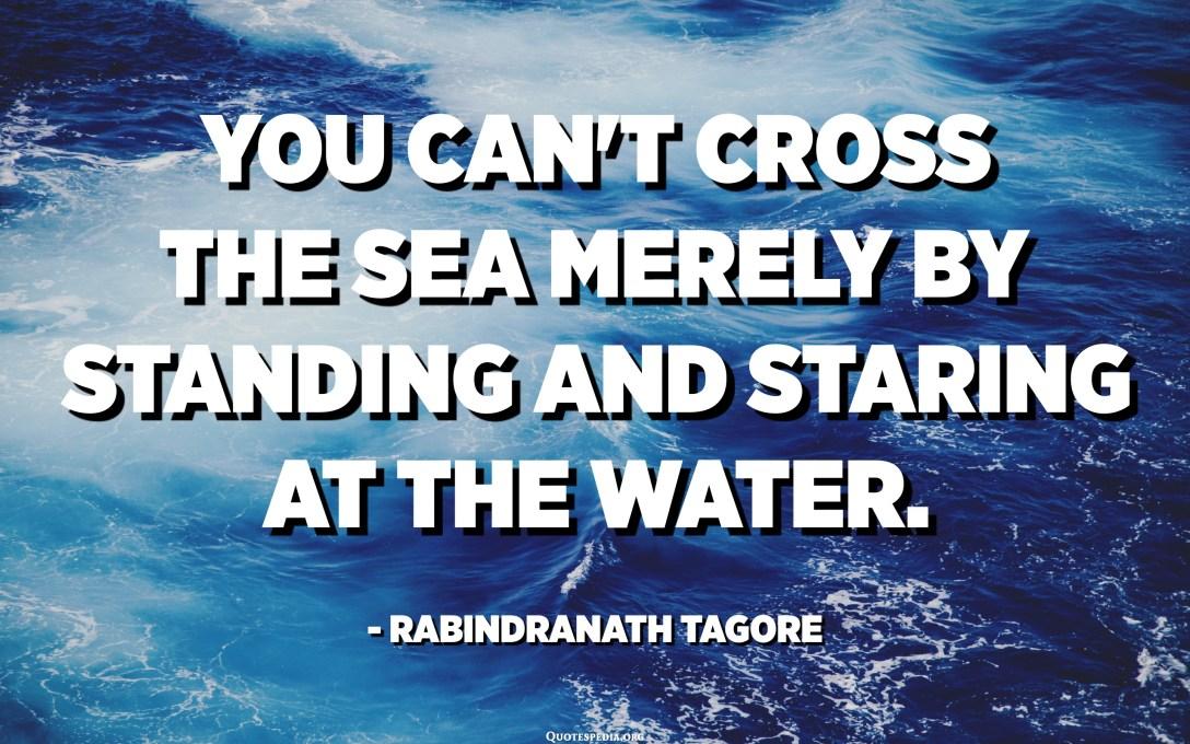 No es pot creuar el mar només estant aturat i mirant l'aigua. - Rabindranath Tagore