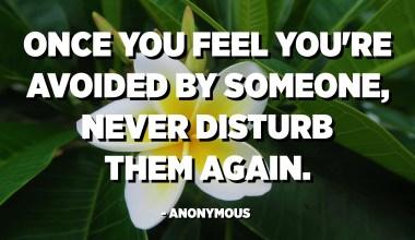 Setelah Anda merasa Anda dihindari oleh seseorang, jangan pernah mengganggunya lagi. - Anonim