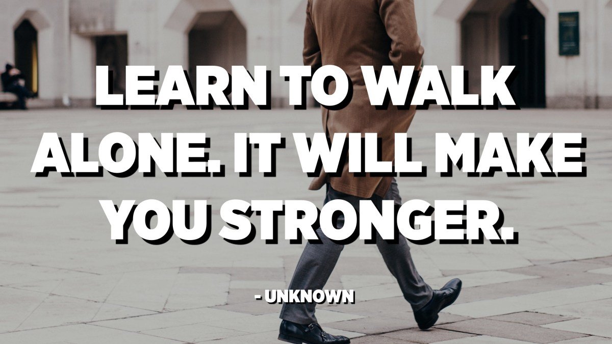 Learn To Walk Alone It Will Make You Stronger Unknown Quotes Pedia