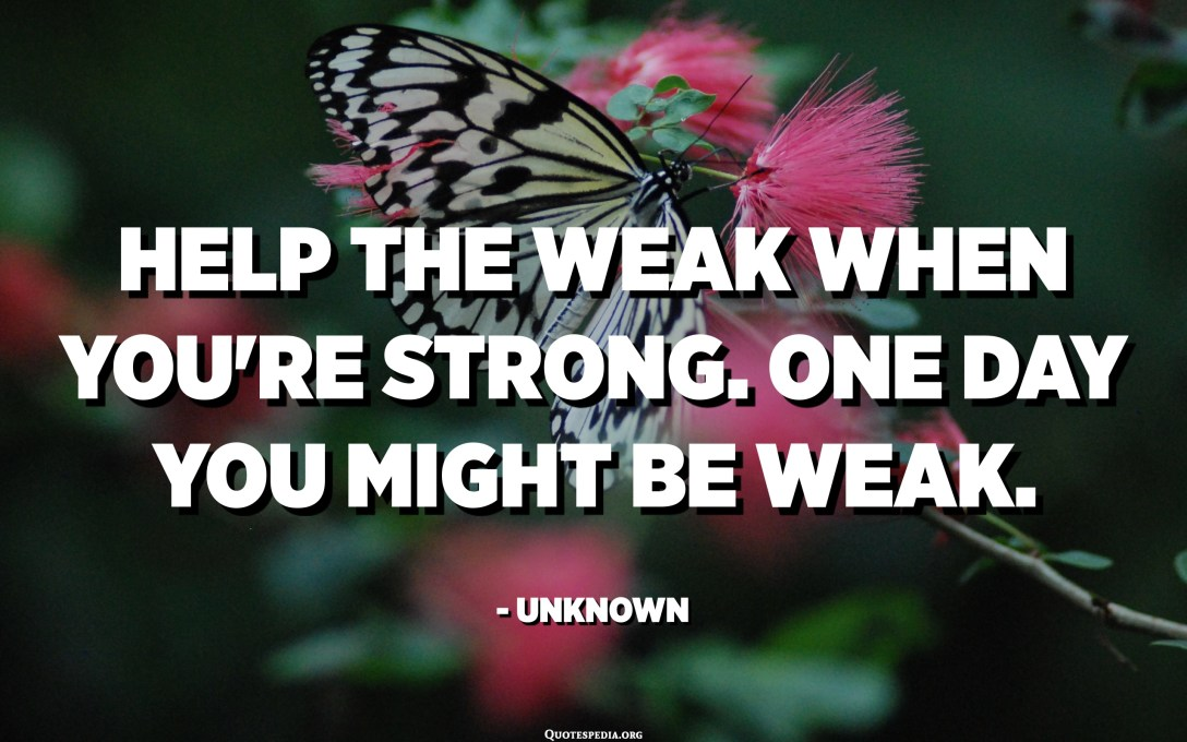Help the weak when you're strong. One day you might be weak. - Unknown