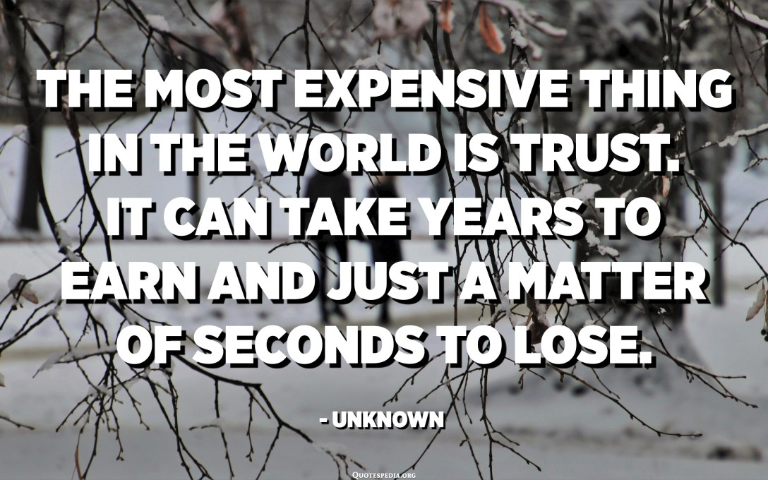 The most expensive thing in the world is trust. It can take years to earn and just a matter of seconds to lose. - Unknown