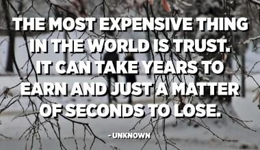 La chose la plus chère au monde est la confiance. Cela peut prendre des années à gagner et quelques secondes à perdre. - Inconnue