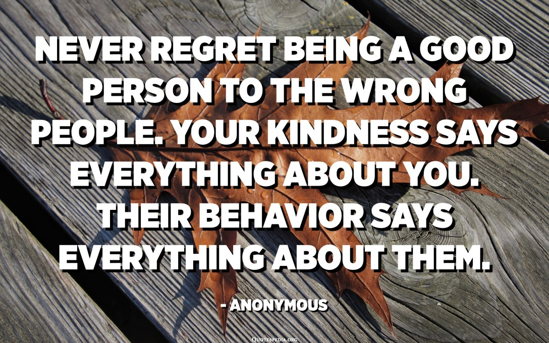 Never regret being a good person to the wrong people. Your kindness says everything about you. Their behavior says everything about them. - Anonymous