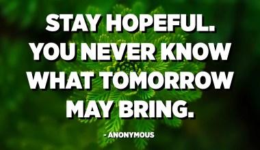 Qëndroni me shpresë. Asnjëherë nuk e dini se çfarë mund të sjellë nesër. - Anonim
