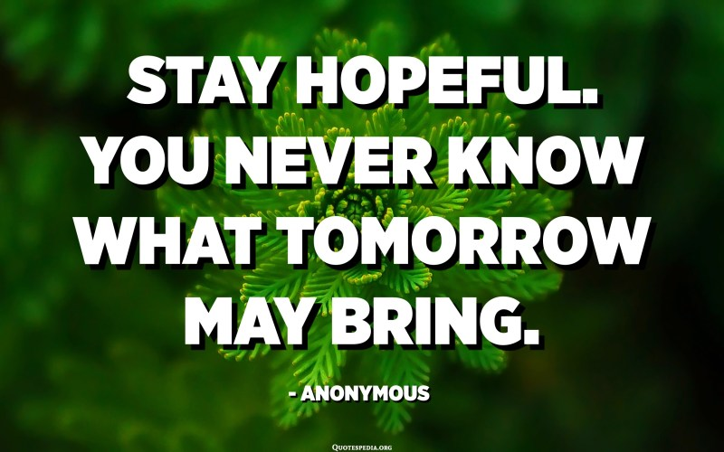 Stay hopeful. You never know what tomorrow may bring. - Anonymous