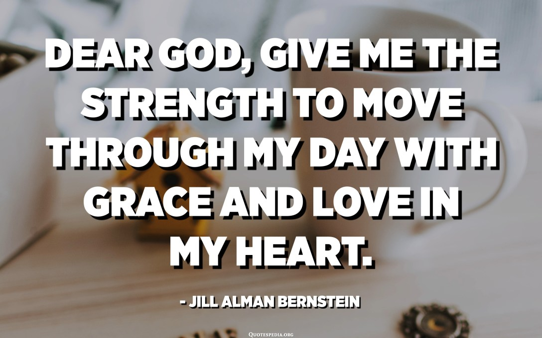 Dear God, give me the strength to move through my day with grace and love in my heart. - Jill Alman Bernstein