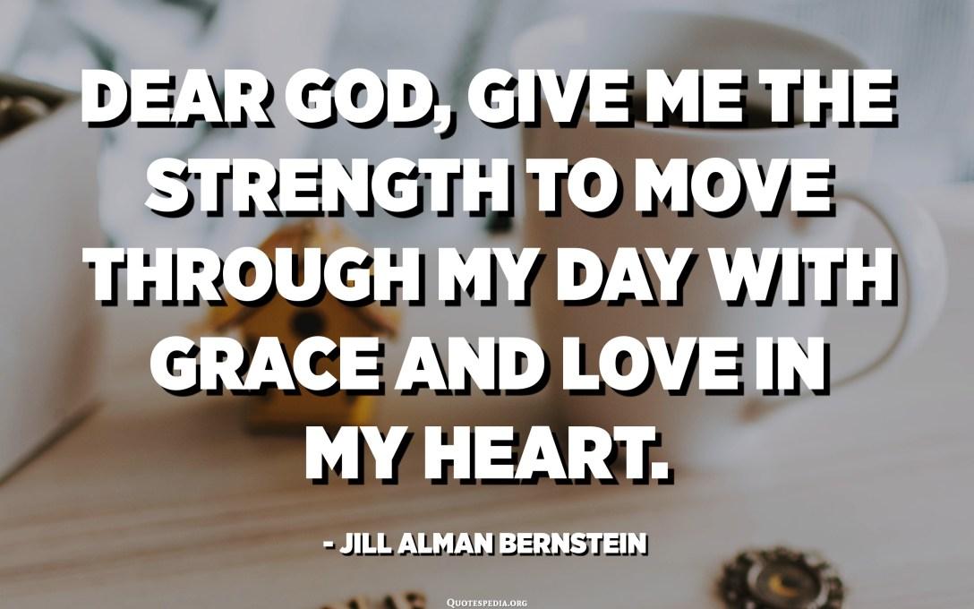 Benvolgut Déu, doneu-me la força per passar pel meu dia amb gràcia i amor al cor. - Jill Alman Bernstein