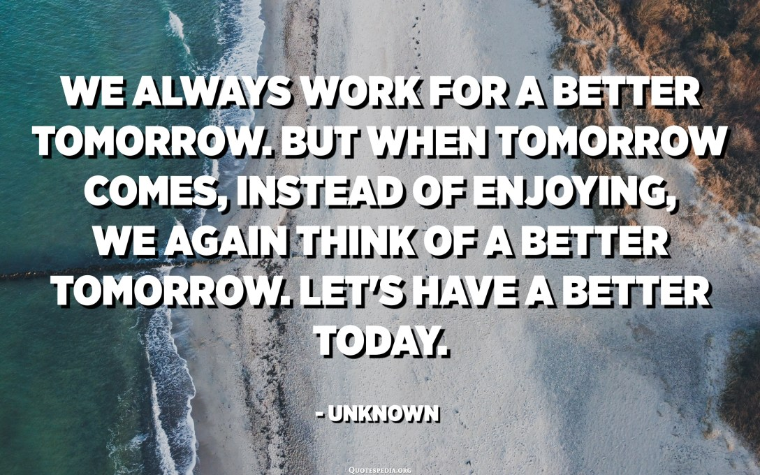 We always work for a better tomorrow. But when tomorrow comes, instead of enjoying, we again think of a better tomorrow. Let's have a better today. - Unknown