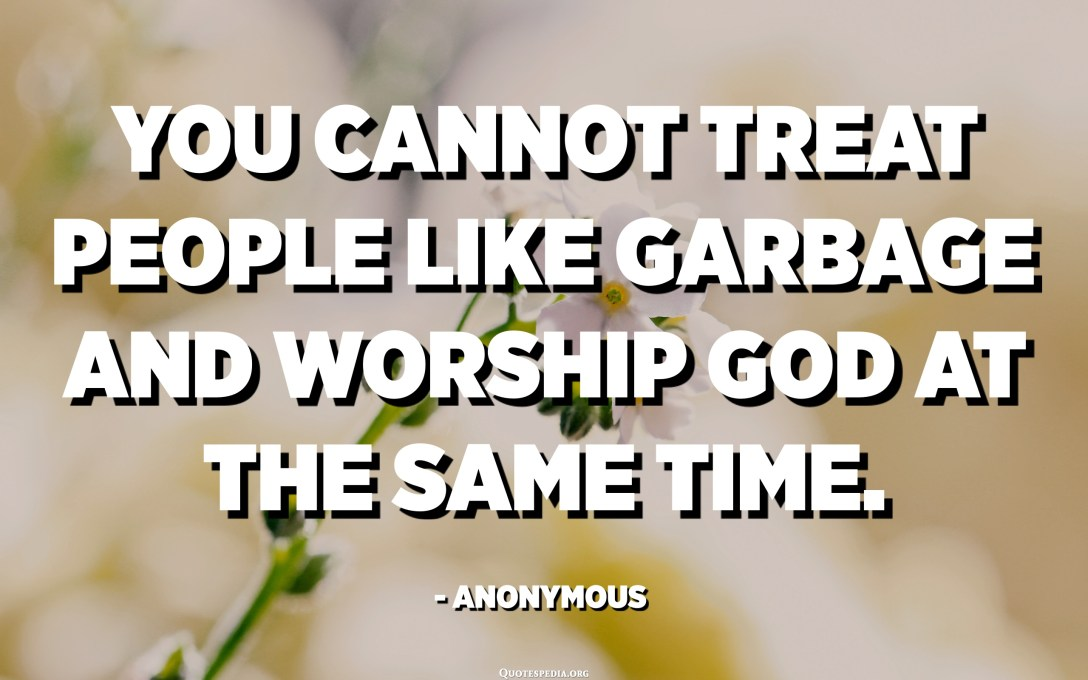 You cannot treat people like garbage and worship God at the same time. - Anonymous