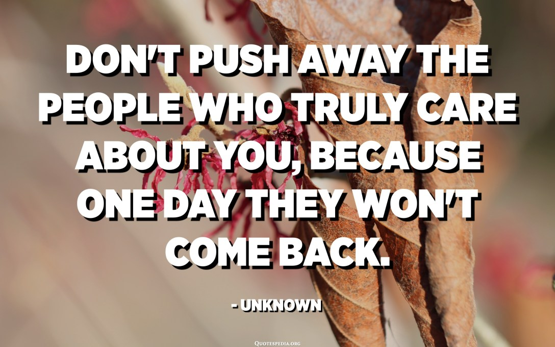 Don't push away the people who truly care about you, because one day they won't come back. - Unknown