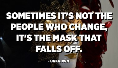 Sometimes it's not the people who change, it's the mask that falls off. - Unknown