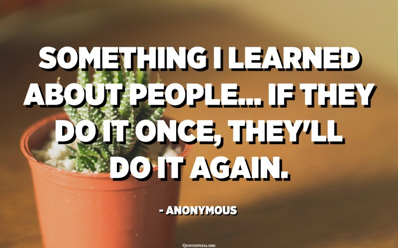 Something I learned about people... If they do it once, they'll do it again. - Anonymous