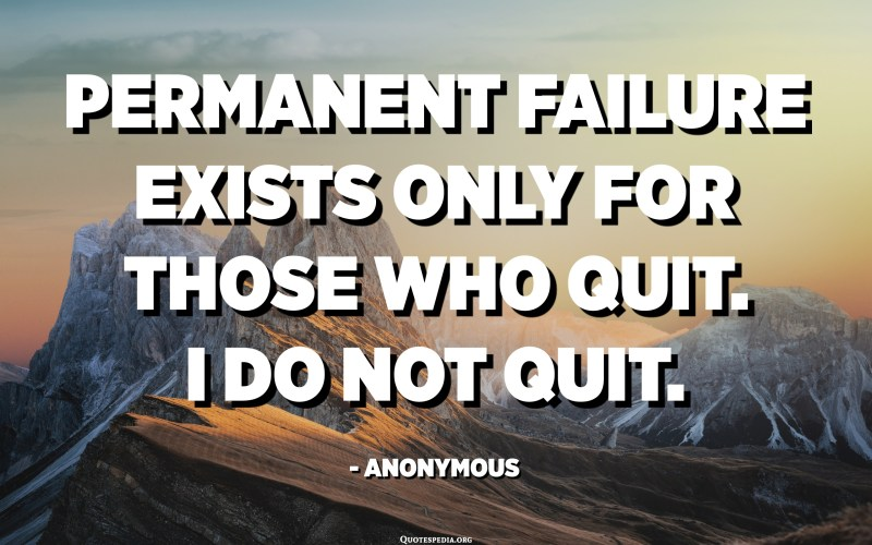 Permanent failure exists only for those who quit. I do not quit. - Anonymous