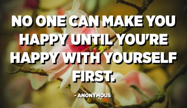 No one can make you happy until you're happy with yourself first. - Anonymous