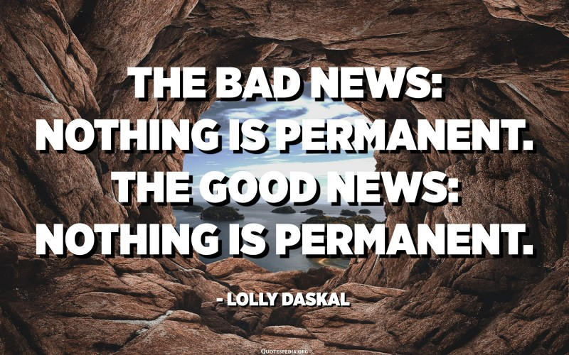 The bad news: nothing is permanent. The good news: nothing is permanent. - Lolly Daskal