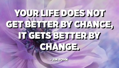 Your life does not get better by chance, it gets better by change. - Jim Rohn