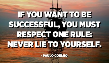 If you want to be successful, you must respect one rule: Never lie to yourself. - Paulo Coelho