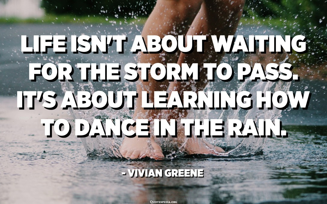 Life isn't about waiting for the storm to pass. It's about learning how to dance in the rain. - Vivian Greene