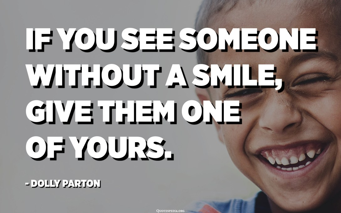 If you see someone without a smile, give them one of yours. - Dolly Parton