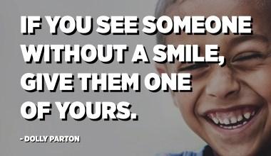 אם אתה רואה מישהו ללא חיוך, תן לו אחד משלך. - דולי פרטון