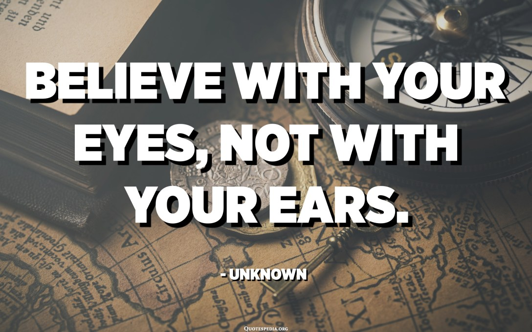 Believe with your eyes, not with your ears. - Unknown