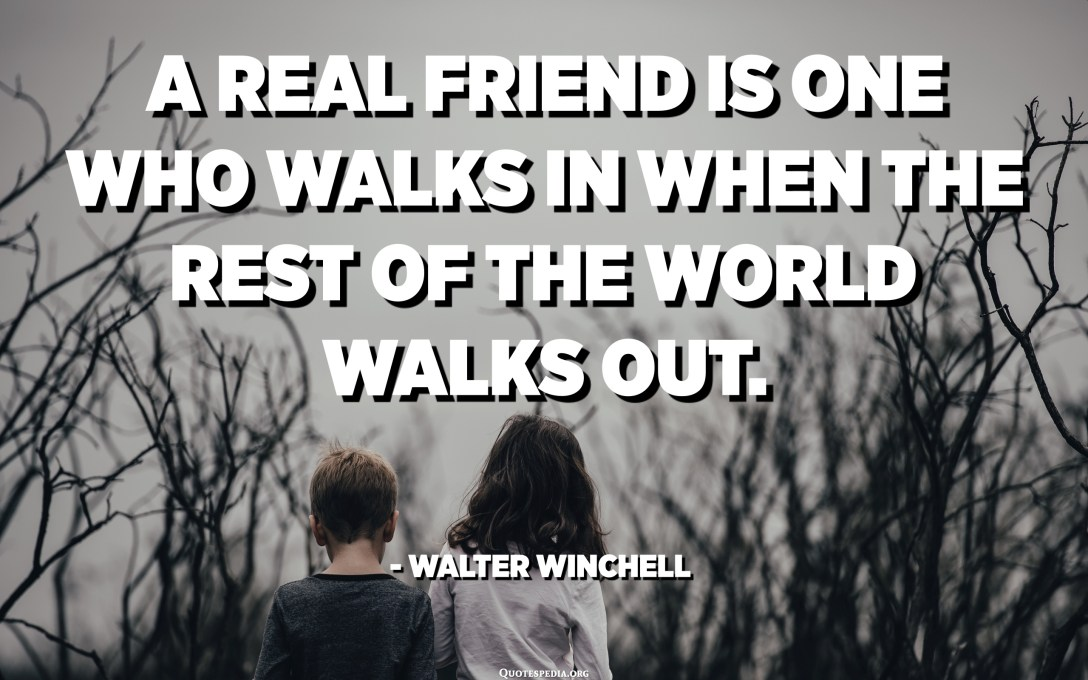 A real friend is one who walks in when the rest of the world walks out. - Walter Winchell