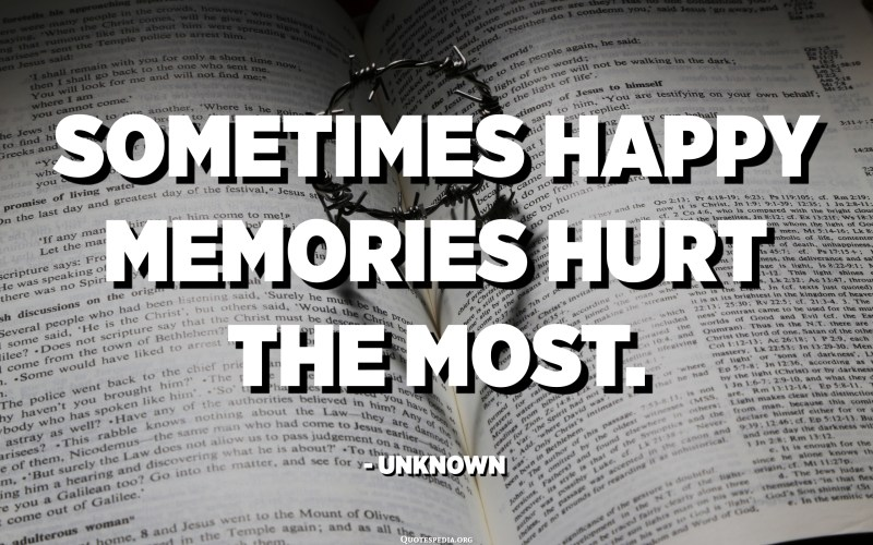 Sometimes happy memories hurt the most. - Unknown