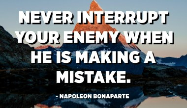 Never interrupt your enemy when he is making a mistake. - Napoleon Bonaparte