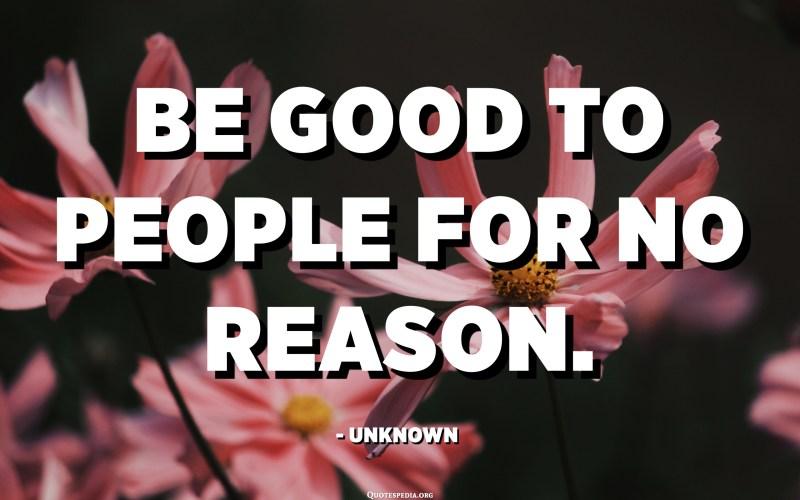 Fate bè à e persone senza alcuna ragione. - Ùn cunnisciutu