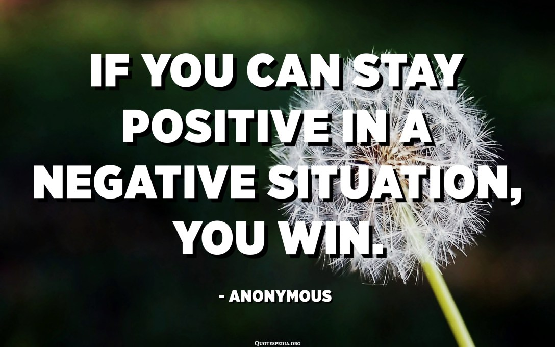 If you can stay positive in a negative situation, you win. - Anonymous