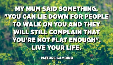 "My mum said something. ""You can lie down for people to walk on you and they will still complain that you're not flat enough"". Live your life. - Mature Gambino"